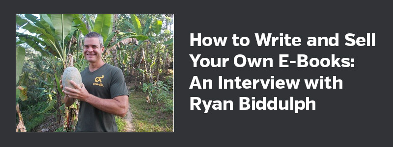How to Write and Sell Your Own E-Books: An Interview with Ryan Biddulph