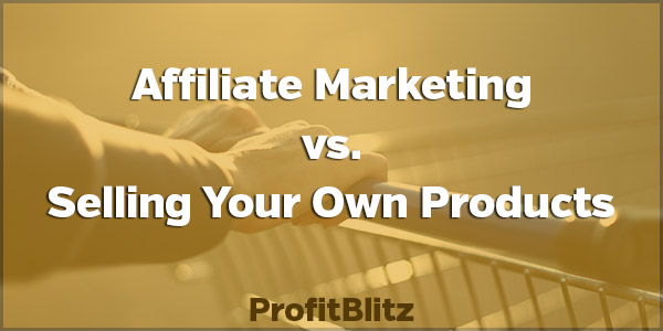 Affiliate Marketing vs. Selling Your Own Products. Which is Better?