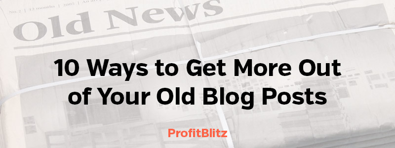 10 Ways to Get More Out of Your Old Blog Posts
